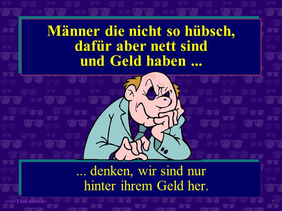 FunFriends www.FunFriends.de 7 Männer die nicht so hübsch, dafür aber nett sind und Geld haben...... denken, wir sind nur hinter ihrem Geld her.