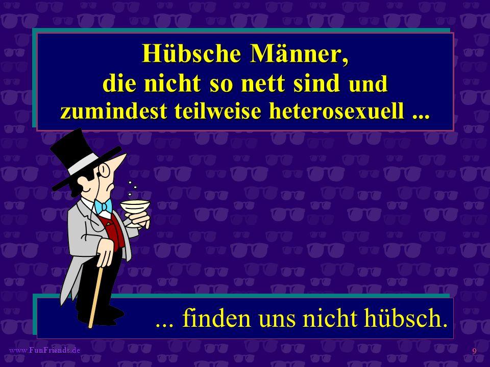 FunFriends www.FunFriends.de 9 Hübsche Männer, die nicht so nett sind und zumindest teilweise heterosexuell...... finden uns nicht hübsch.