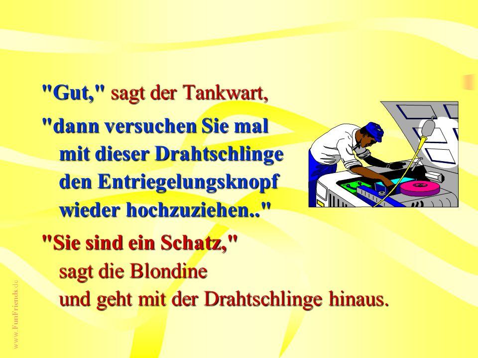 www.FunFriends.de Gut, sagt der Tankwart, dann versuchen Sie mal mit dieser Drahtschlinge den Entriegelungsknopf wieder hochzuziehen.. Sie sind ein Schatz, sagt die Blondine und geht mit der Drahtschlinge hinaus.