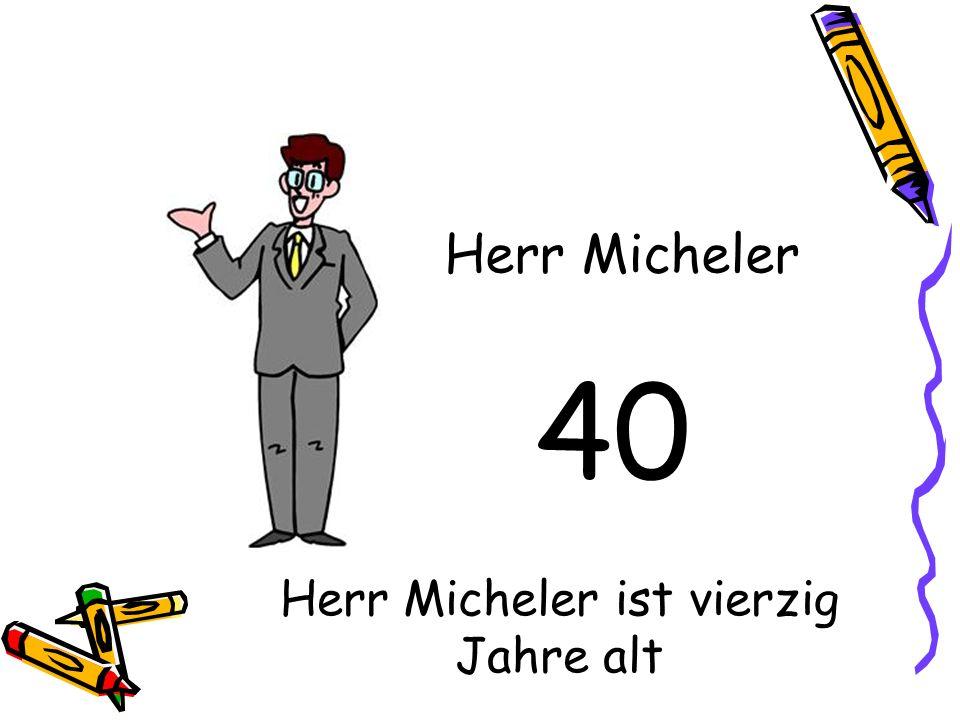 40 Herr Micheler Herr Micheler ist vierzig Jahre alt