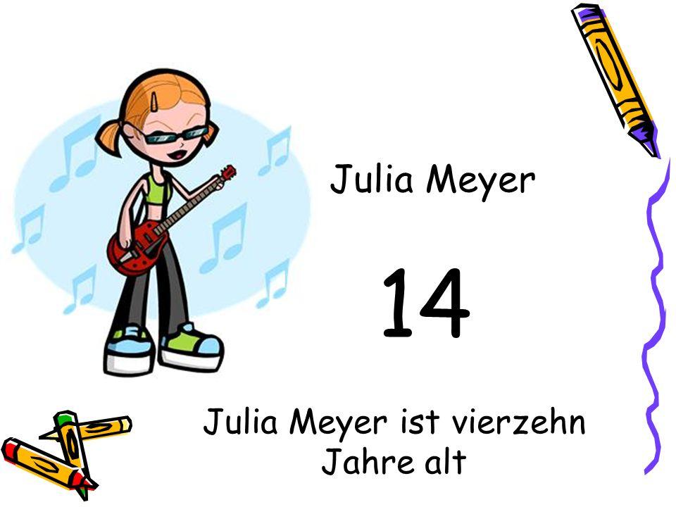 14 Julia Meyer Julia Meyer ist vierzehn Jahre alt