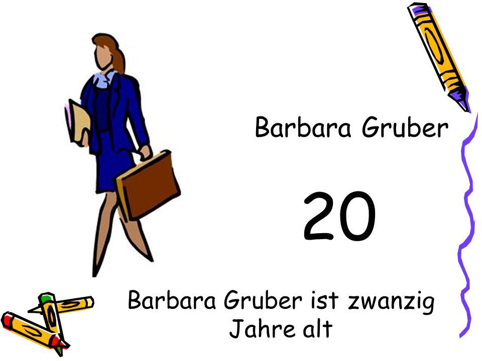 20 Barbara Gruber Barbara Gruber ist zwanzig Jahre alt