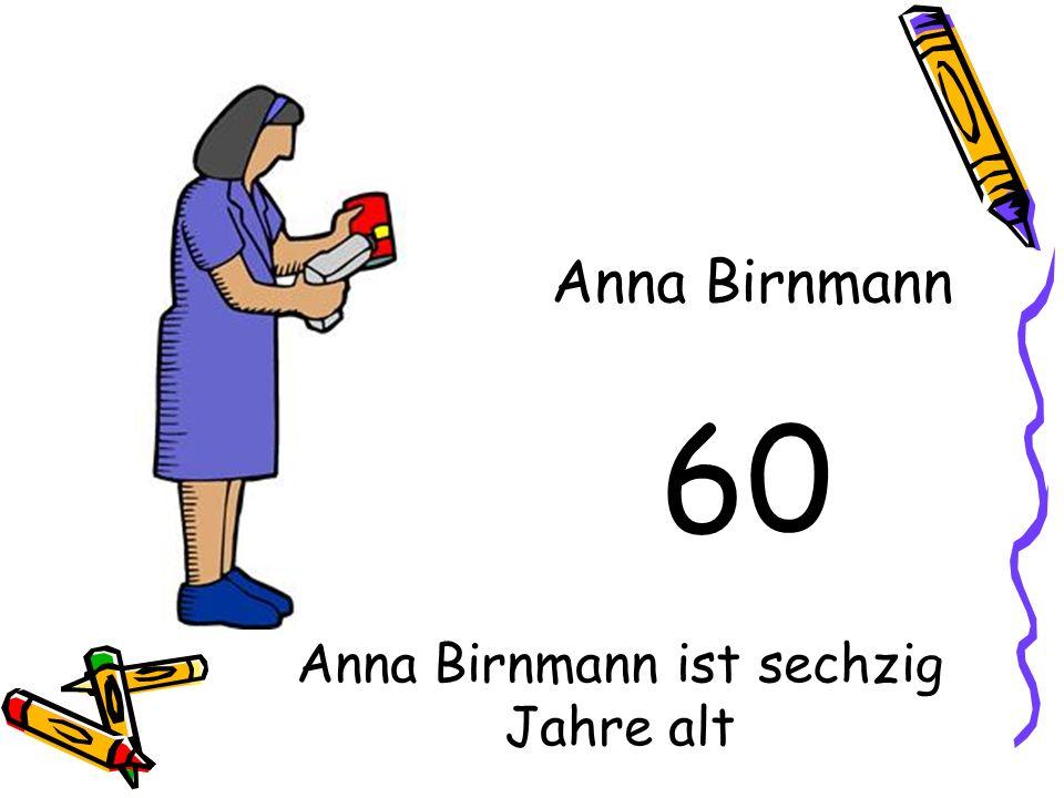 60 Anna Birnmann Anna Birnmann ist sechzig Jahre alt