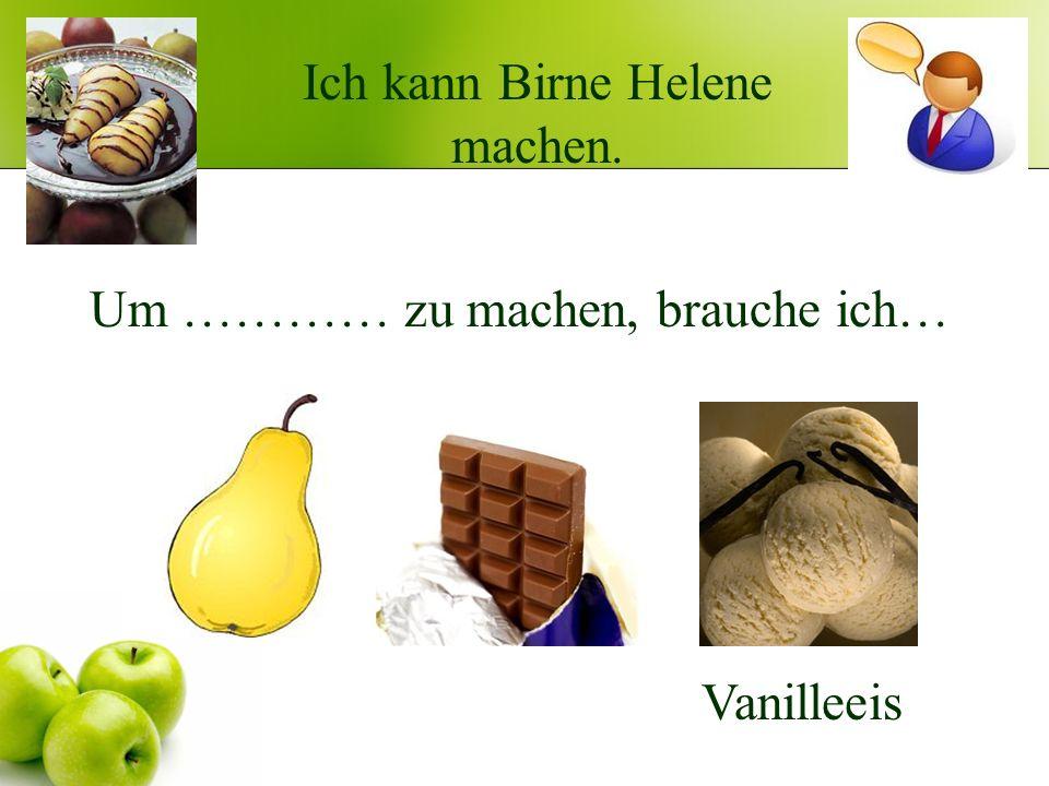 Ich kann Birne Helene machen. Um ………… zu machen, brauche ich… Vanilleeis