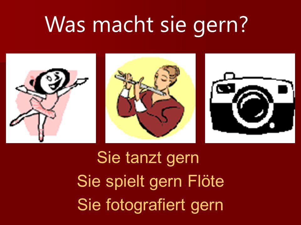 Was macht sie gern? Sie tanzt gern Sie spielt gern Flöte Sie fotografiert gern