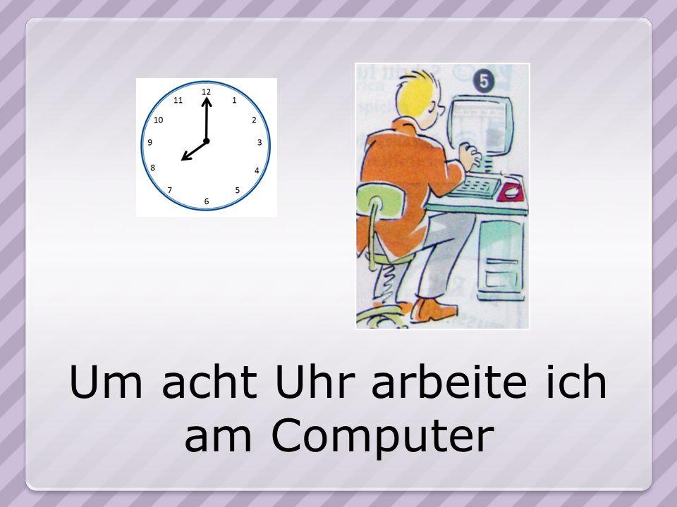 Um acht Uhr arbeite ich am Computer