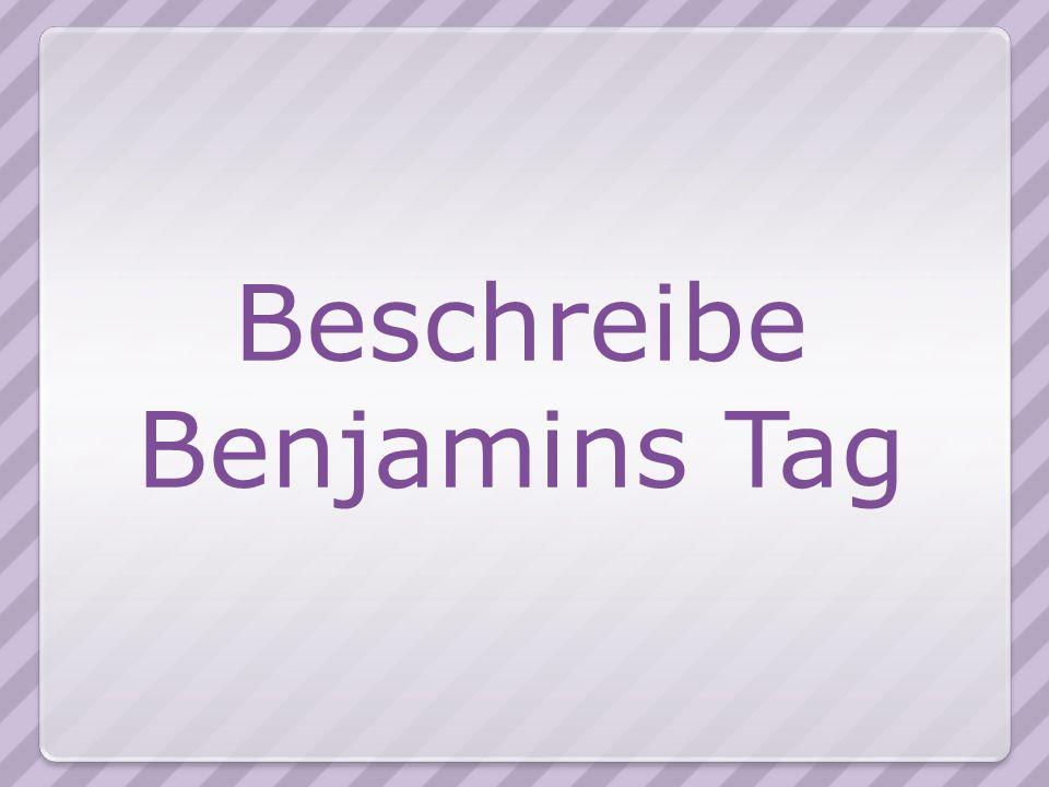 Beschreibe Benjamins Tag