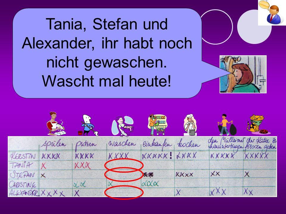 Tania, Stefan und Alexander, ihr habt noch nicht gewaschen. Wascht mal heute!