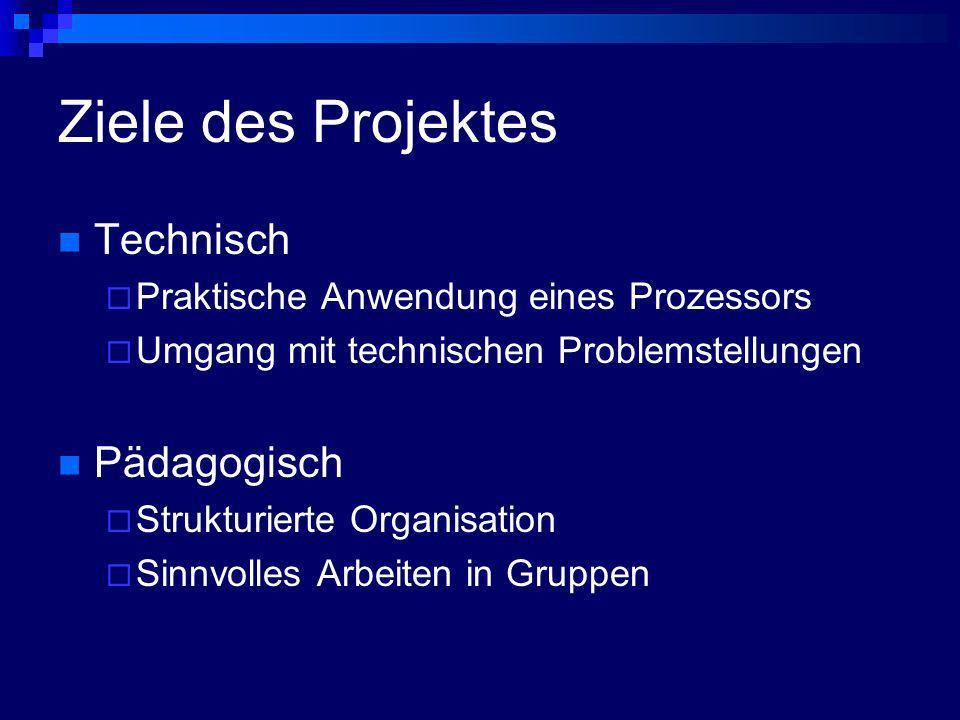 Ziele des Projektes Technisch Praktische Anwendung eines Prozessors Umgang mit technischen Problemstellungen Pädagogisch Strukturierte Organisation Si