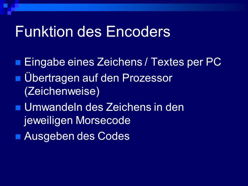 Funktion des Encoders Eingabe eines Zeichens / Textes per PC Übertragen auf den Prozessor (Zeichenweise) Umwandeln des Zeichens in den jeweiligen Mors
