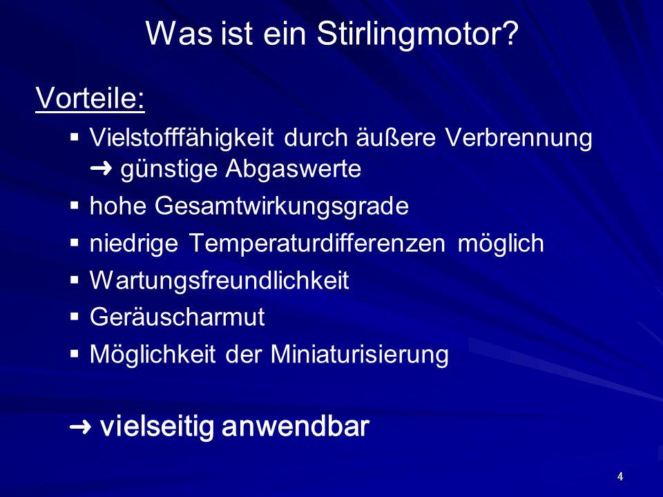 4 Was ist ein Stirlingmotor? Vorteile: Vielstofffähigkeit durch äußere Verbrennung günstige Abgaswerte hohe Gesamtwirkungsgrade niedrige Temperaturdif