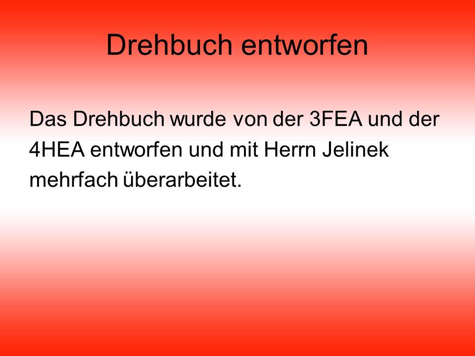 Drehbuch entworfen Das Drehbuch wurde von der 3FEA und der 4HEA entworfen und mit Herrn Jelinek mehrfach überarbeitet.