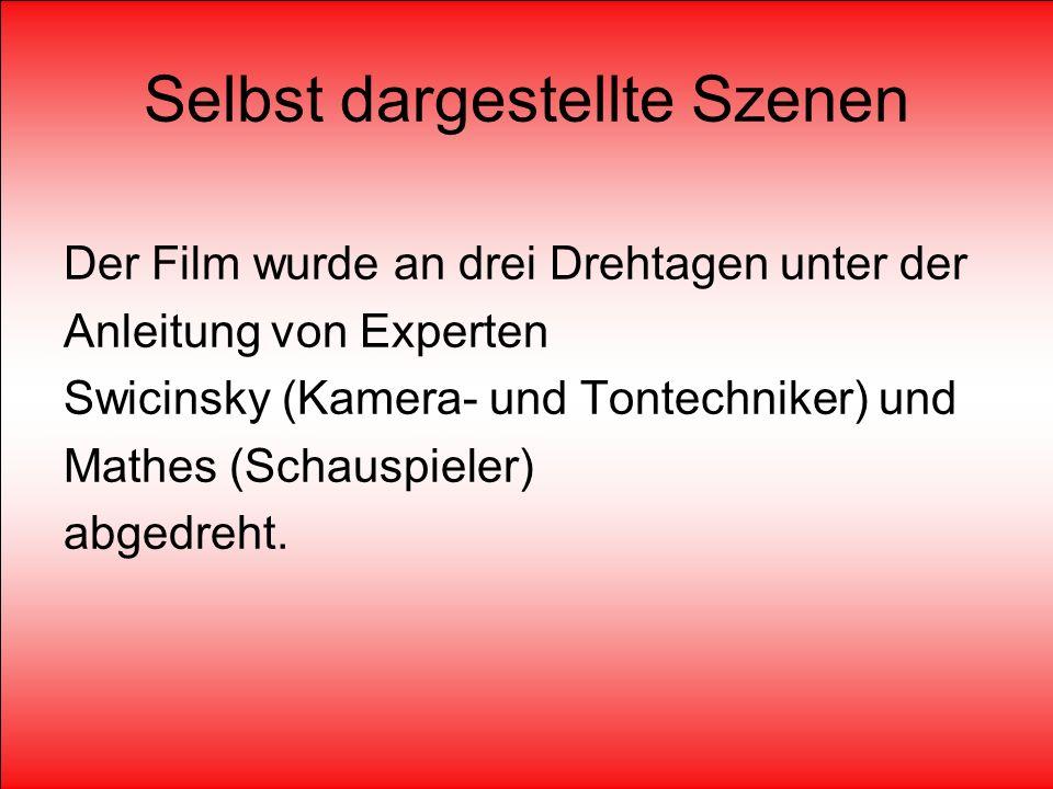 Selbst dargestellte Szenen Der Film wurde an drei Drehtagen unter der Anleitung von Experten Swicinsky (Kamera- und Tontechniker) und Mathes (Schauspieler) abgedreht.