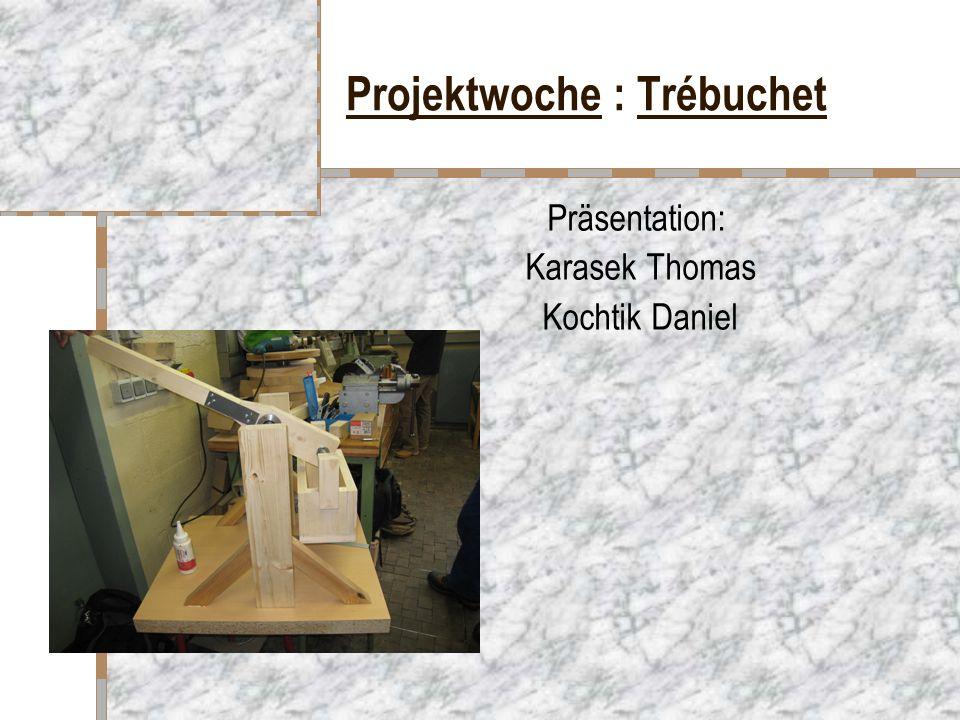 Projektwoche : Trébuchet Präsentation: Karasek Thomas Kochtik Daniel