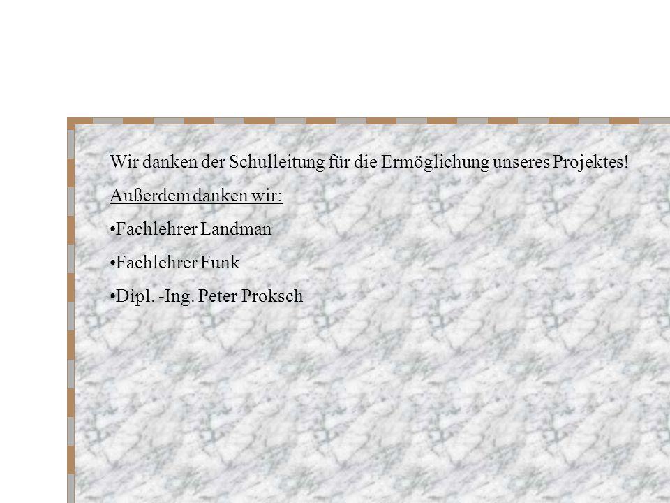 Wir danken der Schulleitung für die Ermöglichung unseres Projektes! Außerdem danken wir: Fachlehrer Landman Fachlehrer Funk Dipl. -Ing. Peter Proksch