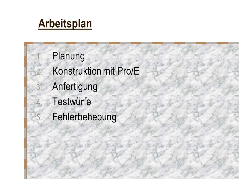 Arbeitsplan 1. Planung 2. Konstruktion mit Pro/E 3. Anfertigung 4. Testwürfe 5. Fehlerbehebung