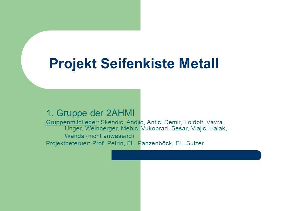 Projekt Seifenkiste Metall 1. Gruppe der 2AHMI Gruppenmitglieder: Skendic, Andjic, Antic, Demir, Loidolt, Vavra, Unger, Weinberger, Mehic, Vukobrad, S