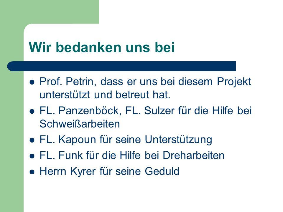 Wir bedanken uns bei Prof. Petrin, dass er uns bei diesem Projekt unterstützt und betreut hat. FL. Panzenböck, FL. Sulzer für die Hilfe bei Schweißarb