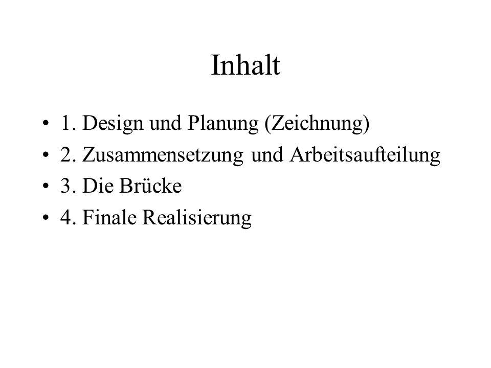 Inhalt 1. Design und Planung (Zeichnung) 2. Zusammensetzung und Arbeitsaufteilung 3. Die Brücke 4. Finale Realisierung