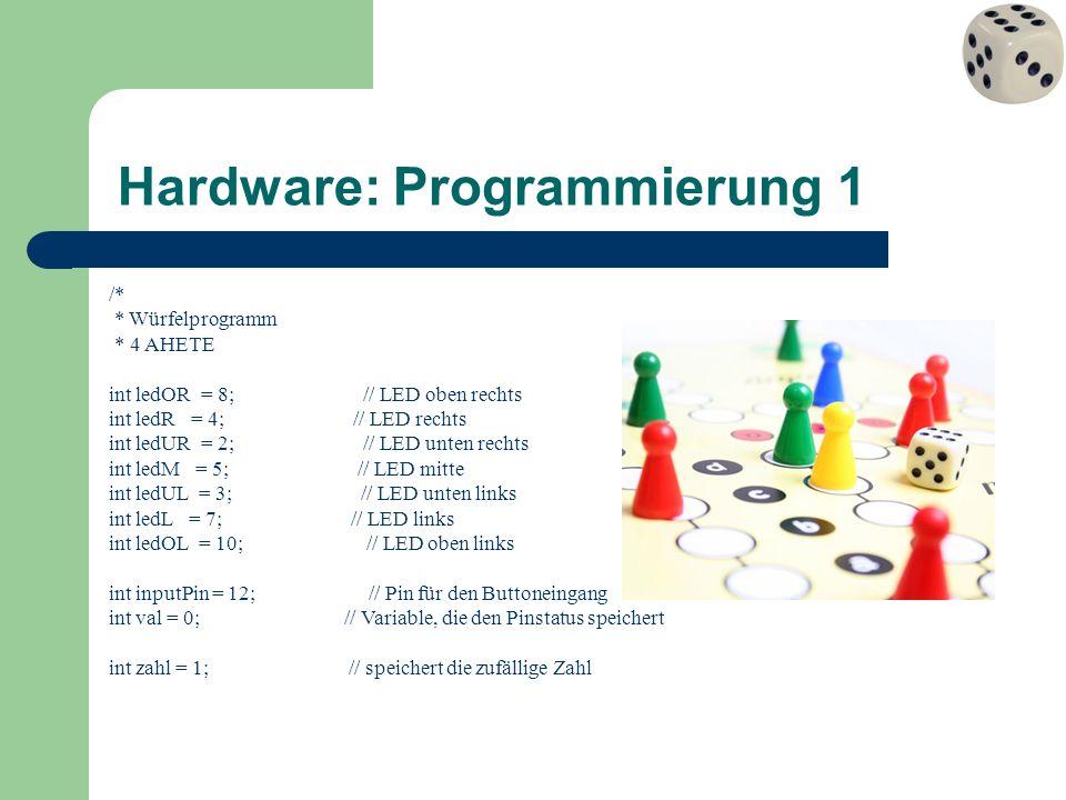Hardware: Programmierung 2 void wuerfelwurf(int wurfnummer) { // ändert einmal die angezeigte Zahl zeige_an(aus); // schaltet alle LEDs ab delay(30); // wartet 0,03 Sekunden zahl=random(1,7); // erzeugt eine Zufallszahl zwischen 1 und 6 switch (zahl) { // Switch-Abfrage : ähnlich einer if-Abfrage case 1: zeige_an(eins); break; // wenn 1 dann Eins anzeigen und ans Ende der Abfrage springen case 2: zeige_an(zwei); break; // wenn 2 dann Zwei anzeigen und ans Ende der Abfrage springen case 3: zeige_an(drei); break; // wenn 3 dann Drei anzeigen und ans Ende der Abfrage springen case 4: zeige_an(vier); break; // wenn 4 dann Vier anzeigen und ans Ende der Abfrage springen case 5: zeige_an(fuenf); break; // wenn 5 dann Fünf anzeigen und ans Ende der Abfrage springen case 6: zeige_an(sechs); break; // wenn 6 dann Sechs anzeigen und ans Ende der Abfrage springen } delay(10*wurfnummer); // wartet 0,01 Sekunde * Wurfnummer => Würfel wird »langsamer« } void loop(){ val = digitalRead(inputPin); // lies den Schalterzustand if (val == HIGH) { // wenn Schalter gedrückt ist for (int i=0; i<wuerfeldurchgaenge; i++) { // wiederhole wuerfeldurchgaenge-Mal wuerfelwurf(i); // würfel einmal : übergibt die Wurfnummer }
