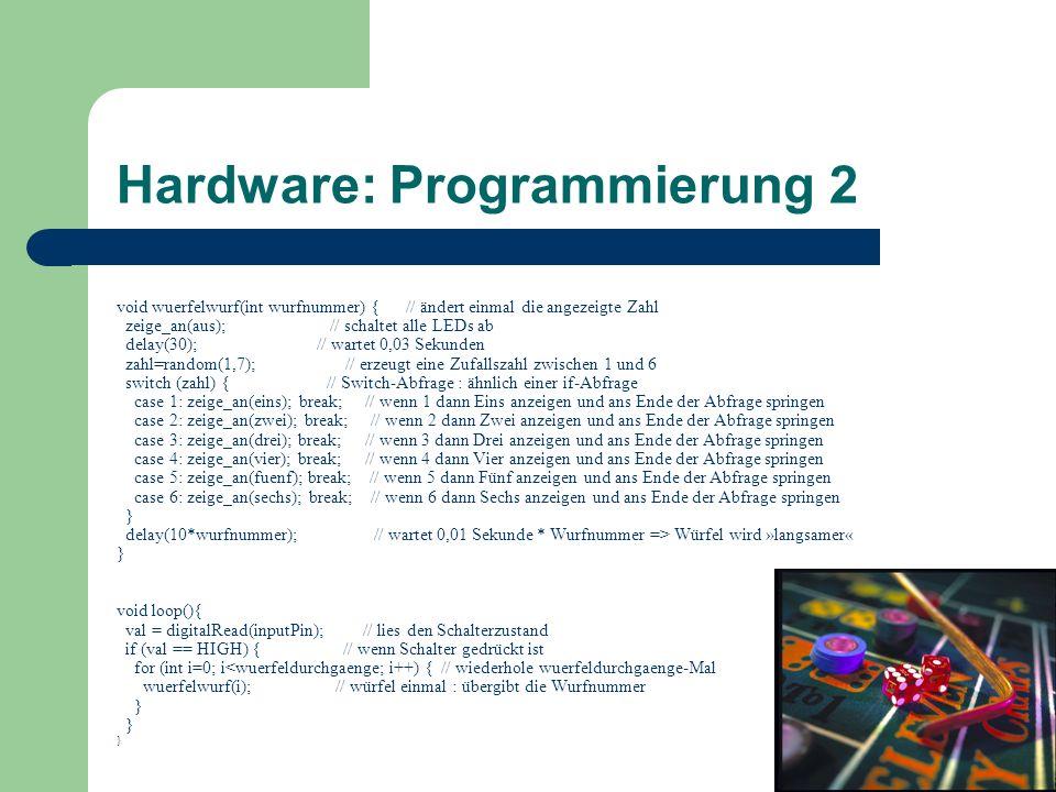 Hardware: Programmierung 2 void wuerfelwurf(int wurfnummer) { // ändert einmal die angezeigte Zahl zeige_an(aus); // schaltet alle LEDs ab delay(30);
