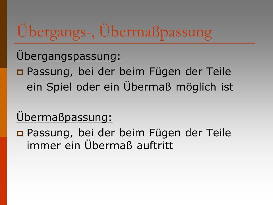 Übergangs-, Übermaßpassung Übergangspassung: Passung, bei der beim Fügen der Teile ein Spiel oder ein Übermaß möglich ist Übermaßpassung: Passung, bei