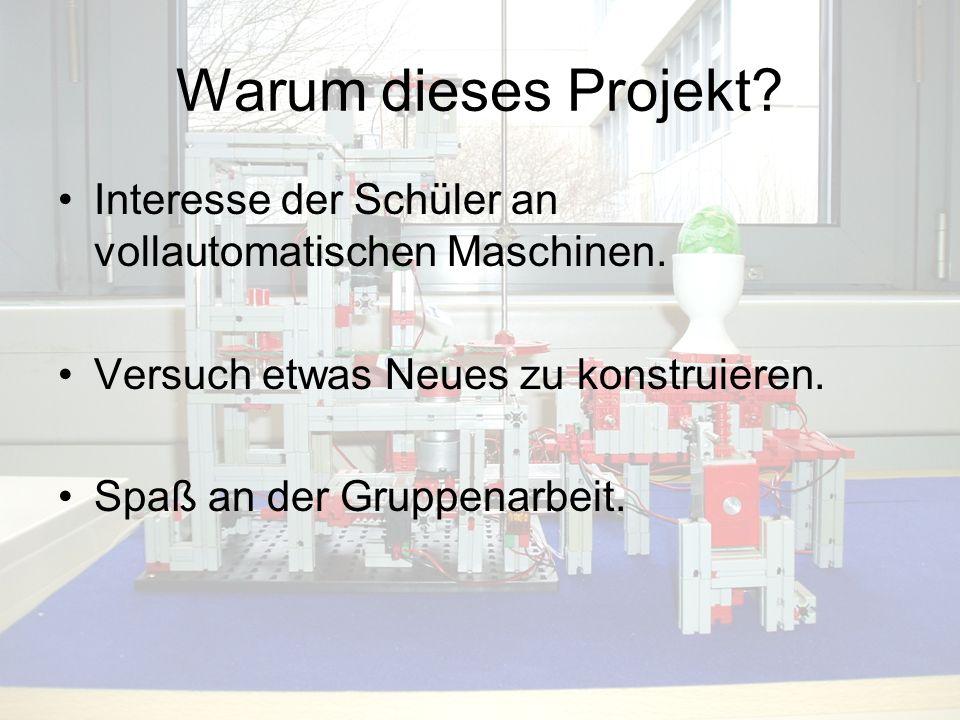 Warum dieses Projekt? Interesse der Schüler an vollautomatischen Maschinen. Versuch etwas Neues zu konstruieren. Spaß an der Gruppenarbeit.
