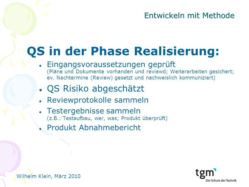 Wilhelm Klein, März 2010 Entwickeln mit Methode QS in der Phase Realisierung: Eingangsvoraussetzungen geprüft (Pläne und Dokumente vorhanden und reviewd; Weiterarbeiten gesichert; ev.