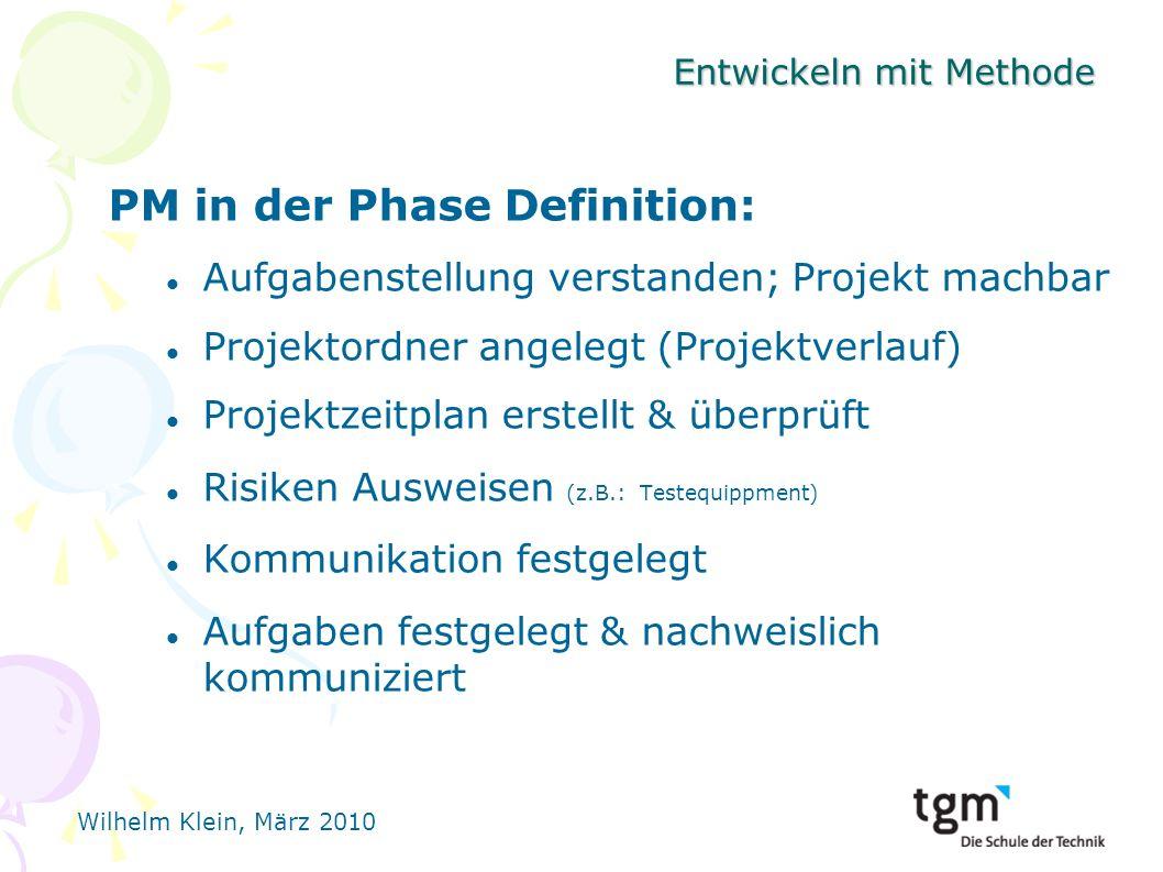 Wilhelm Klein, März 2010 Entwickeln mit Methode PM in der Phase Definition: Aufgabenstellung verstanden; Projekt machbar Projektordner angelegt (Projektverlauf) Projektzeitplan erstellt & überprüft Risiken Ausweisen (z.B.: Testequippment) Kommunikation festgelegt Aufgaben festgelegt & nachweislich kommuniziert