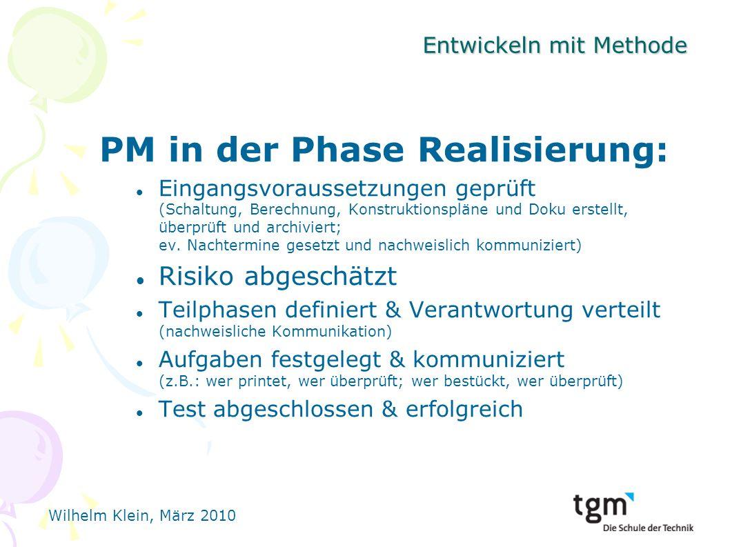Wilhelm Klein, März 2010 Entwickeln mit Methode PM in der Phase Realisierung: Eingangsvoraussetzungen geprüft (Schaltung, Berechnung, Konstruktionspläne und Doku erstellt, überprüft und archiviert; ev.