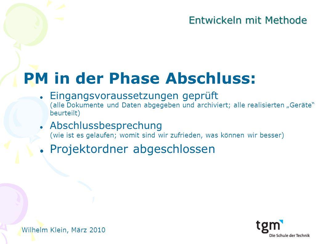 Wilhelm Klein, März 2010 Entwickeln mit Methode PM in der Phase Abschluss: Eingangsvoraussetzungen geprüft (alle Dokumente und Daten abgegeben und archiviert; alle realisierten Geräte beurteilt) Abschlussbesprechung (wie ist es gelaufen; womit sind wir zufrieden, was können wir besser) Projektordner abgeschlossen