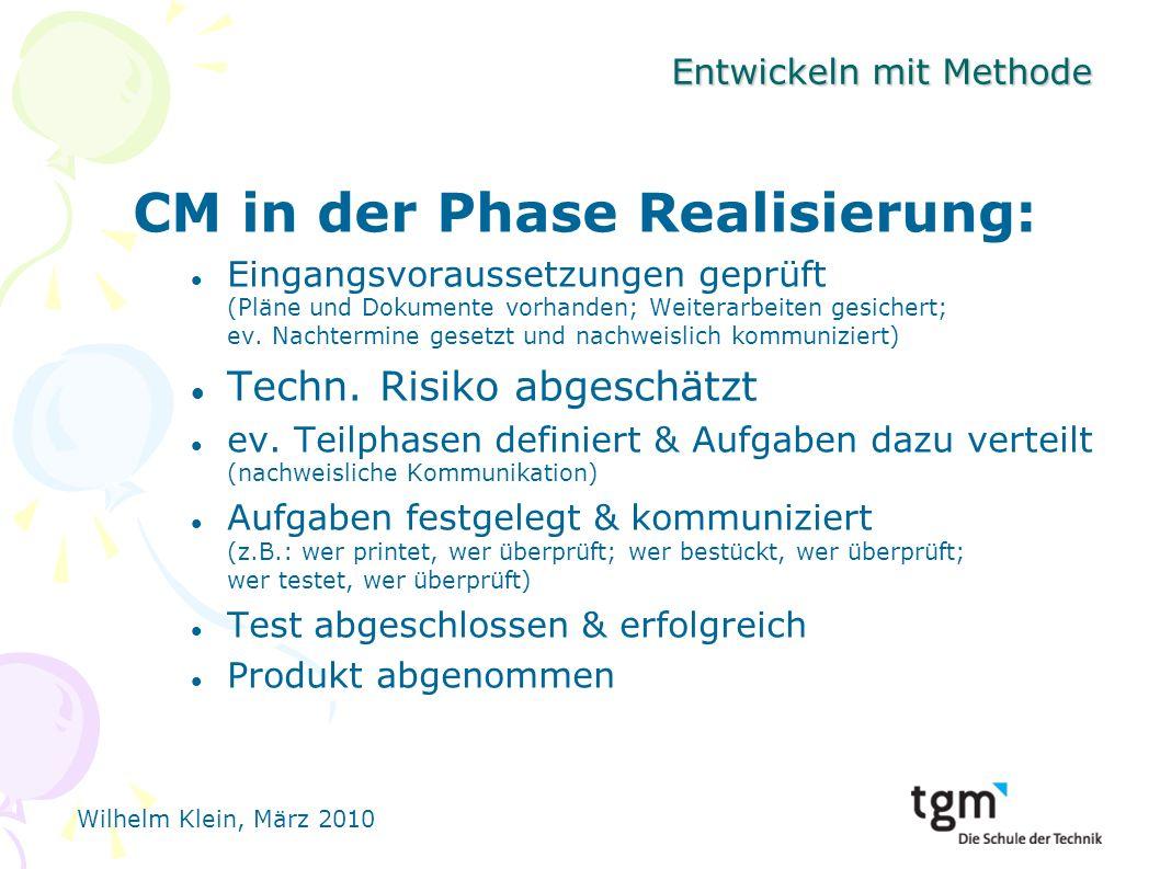 Wilhelm Klein, März 2010 Entwickeln mit Methode CM in der Phase Realisierung: Eingangsvoraussetzungen geprüft (Pläne und Dokumente vorhanden; Weiterarbeiten gesichert; ev.