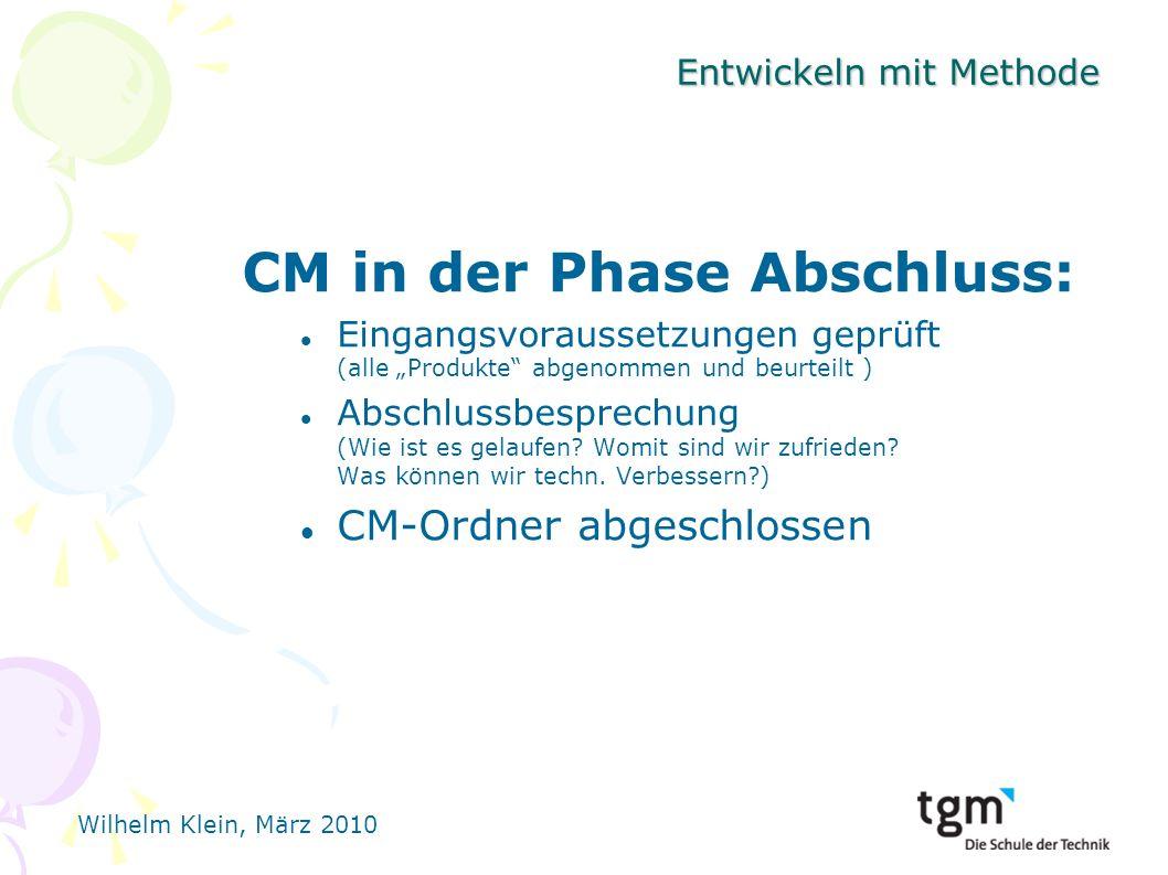 Wilhelm Klein, März 2010 Entwickeln mit Methode CM in der Phase Abschluss: Eingangsvoraussetzungen geprüft (alle Produkte abgenommen und beurteilt ) Abschlussbesprechung (Wie ist es gelaufen.