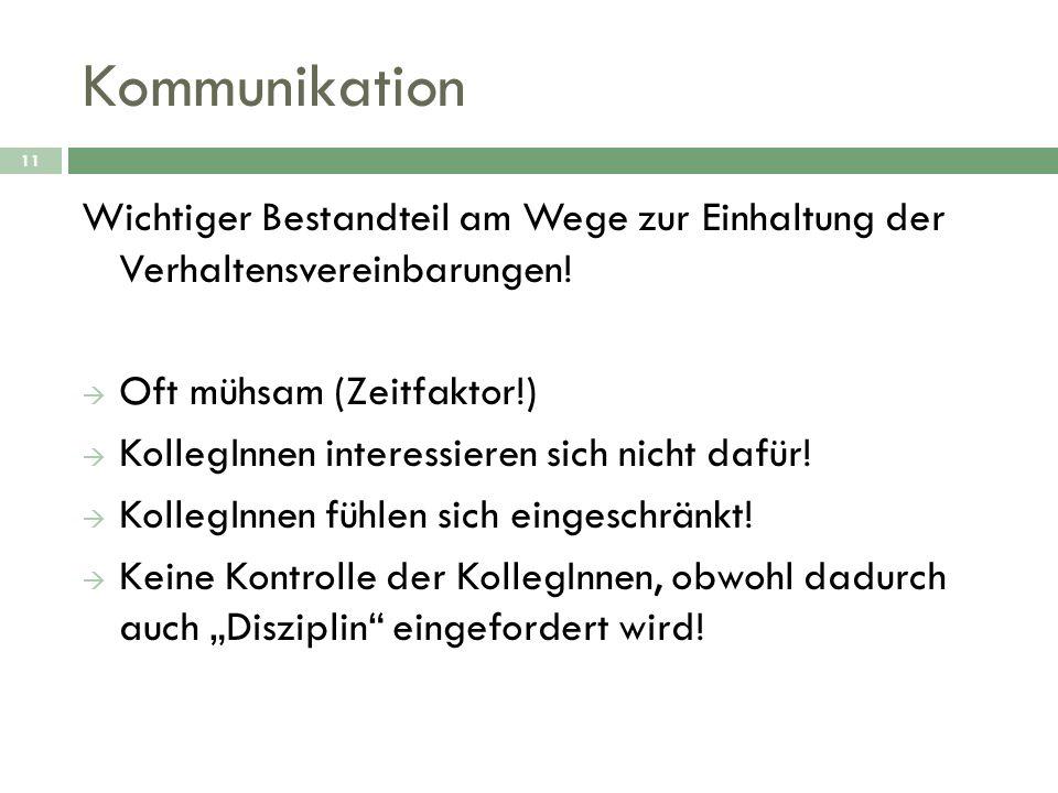 Kommunikation 11 Wichtiger Bestandteil am Wege zur Einhaltung der Verhaltensvereinbarungen! Oft mühsam (Zeitfaktor!) KollegInnen interessieren sich ni