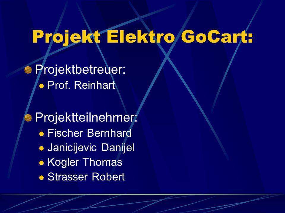 Projekt Elektro GoCart: Projektbetreuer: Prof. Reinhart Projektteilnehmer: Fischer Bernhard Janicijevic Danijel Kogler Thomas Strasser Robert