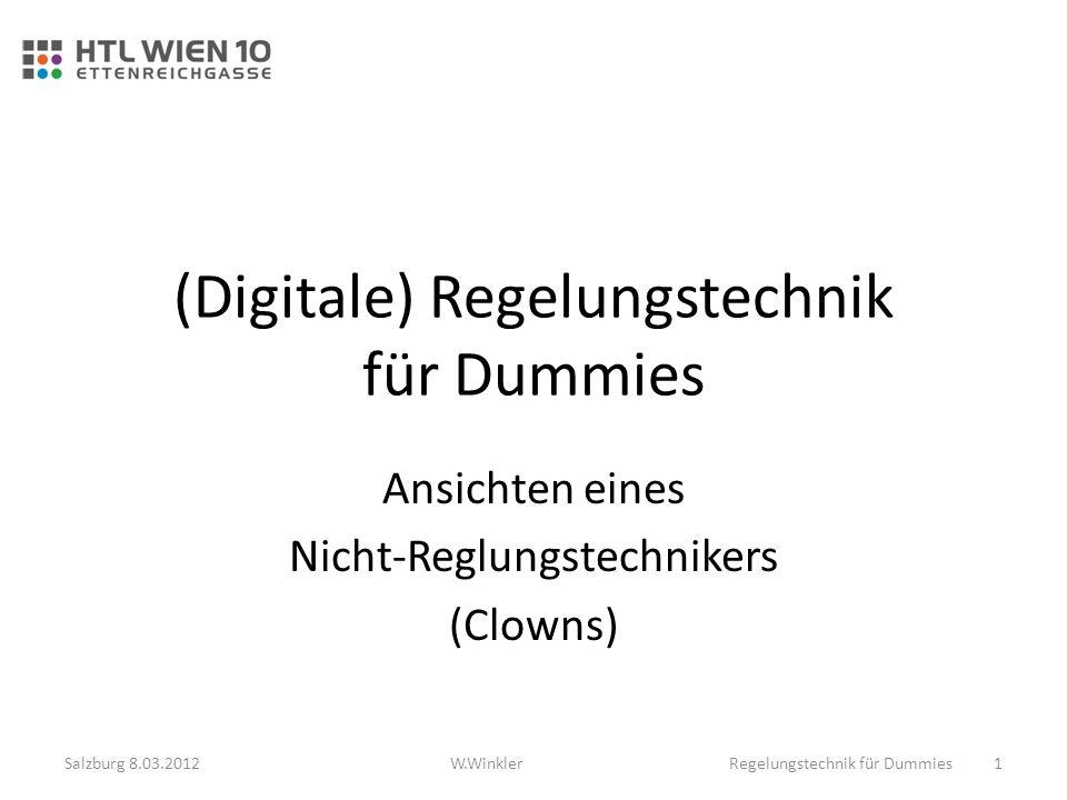 (Digitale) Regelungstechnik für Dummies Ansichten eines Nicht-Reglungstechnikers (Clowns) Salzburg 8.03.2012Regelungstechnik für Dummies 1W.Winkler
