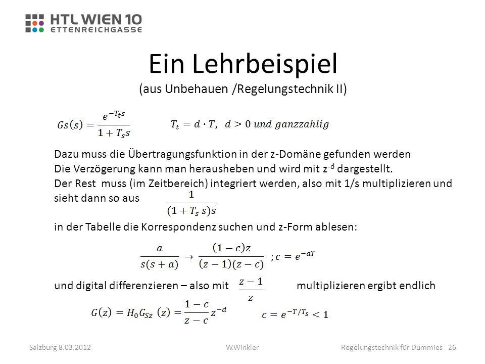 Ein Lehrbeispiel (aus Unbehauen /Regelungstechnik II) Dazu muss die Übertragungsfunktion in der z-Domäne gefunden werden Die Verzögerung kann man hera