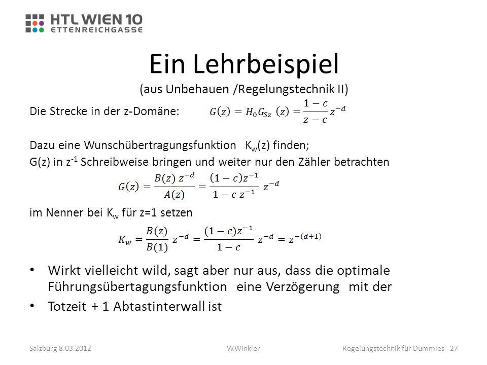 Ein Lehrbeispiel (aus Unbehauen /Regelungstechnik II) Die Strecke in der z-Domäne: Dazu eine Wunschübertragungsfunktion K w (z) finden; G(z) in z -1 S