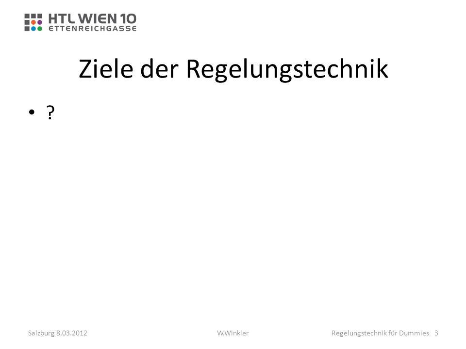 Ziele der Regelungstechnik ? Salzburg 8.03.2012Regelungstechnik für Dummies 3W.Winkler