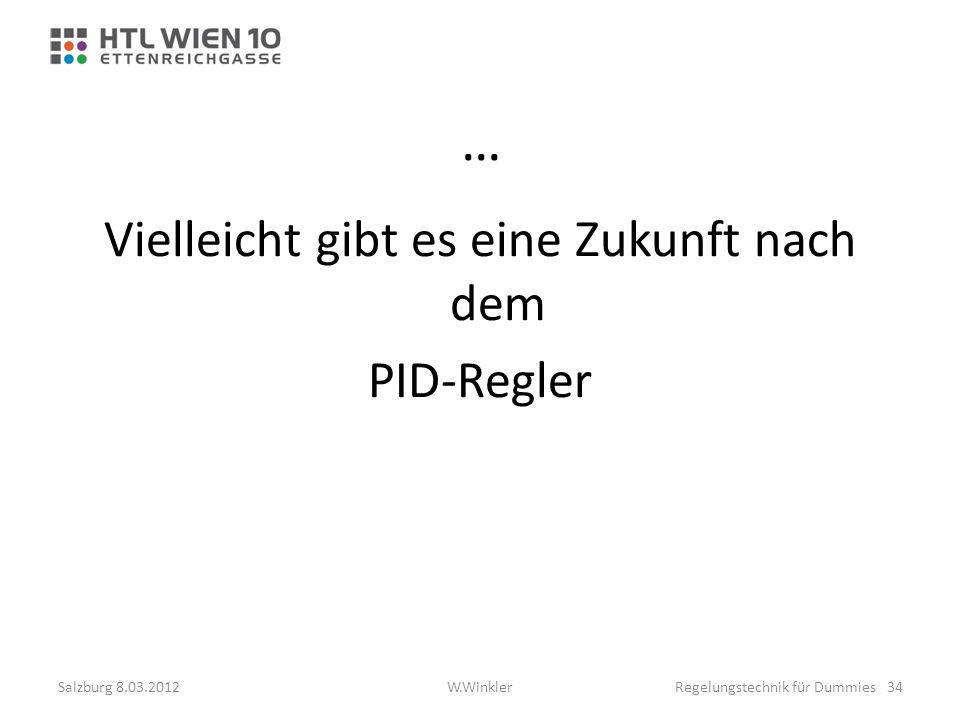 … Vielleicht gibt es eine Zukunft nach dem PID-Regler Salzburg 8.03.2012Regelungstechnik für Dummies 34W.Winkler
