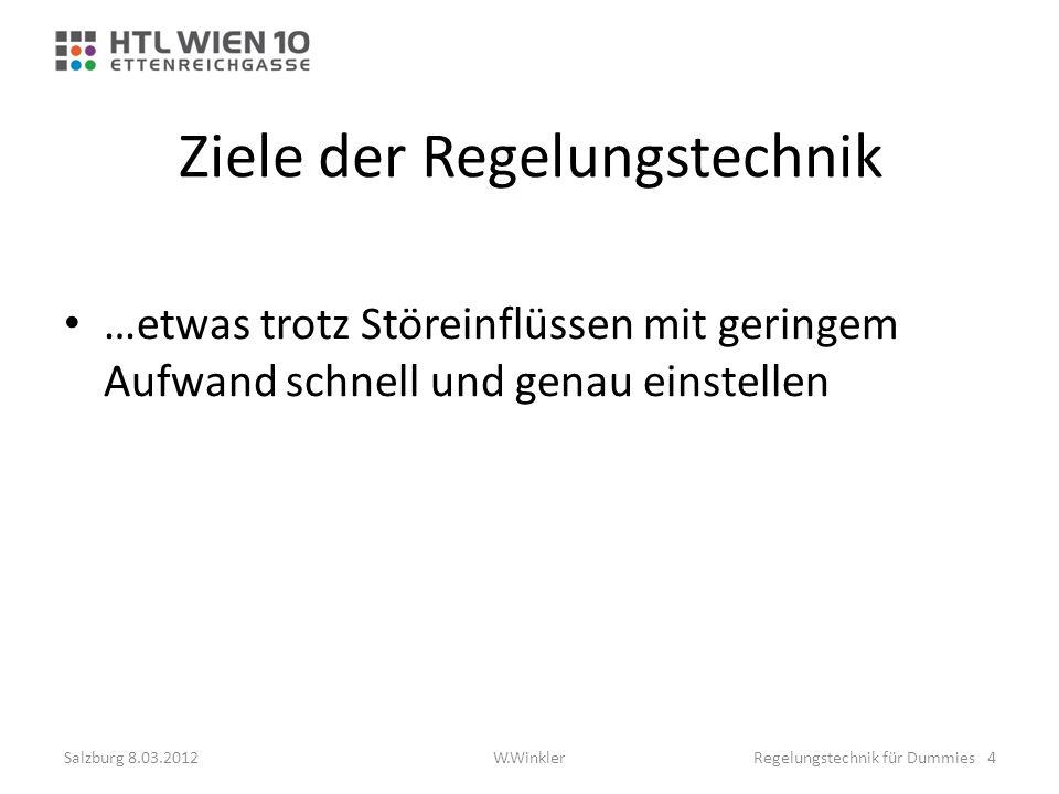 Ziele der Regelungstechnik …etwas trotz Störeinflüssen mit geringem Aufwand schnell und genau einstellen Salzburg 8.03.2012Regelungstechnik für Dummie