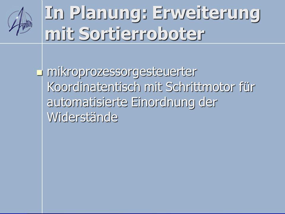 In Planung: Erweiterung mit Sortierroboter mikroprozessorgesteuerter Koordinatentisch mit Schrittmotor für automatisierte Einordnung der Widerstände m