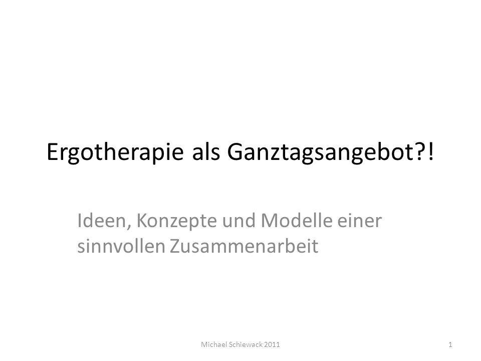 Ergotherapie als Ganztagsangebot?! Ideen, Konzepte und Modelle einer sinnvollen Zusammenarbeit 1Michael Schiewack 2011
