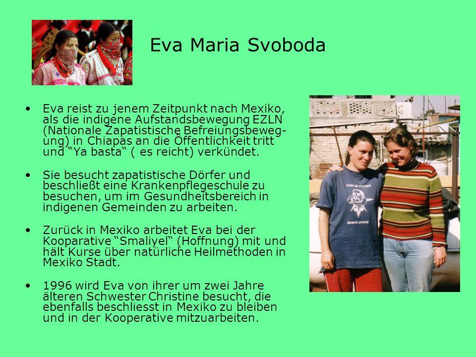 Eva Maria Svoboda Eva reist zu jenem Zeitpunkt nach Mexiko, als die indigene Aufstandsbewegung EZLN (Nationale Zapatistische Befreiungsbeweg- ung) in