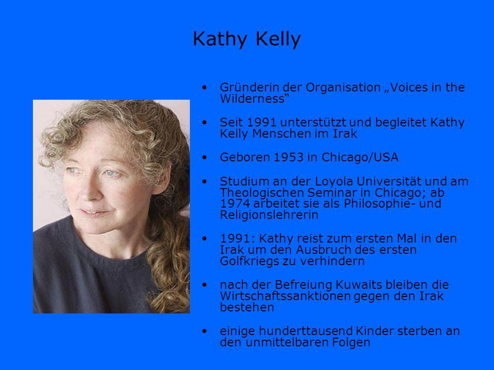Kathy Kelly Gründerin der Organisation Voices in the Wilderness Seit 1991 unterstützt und begleitet Kathy Kelly Menschen im Irak Geboren 1953 in Chica