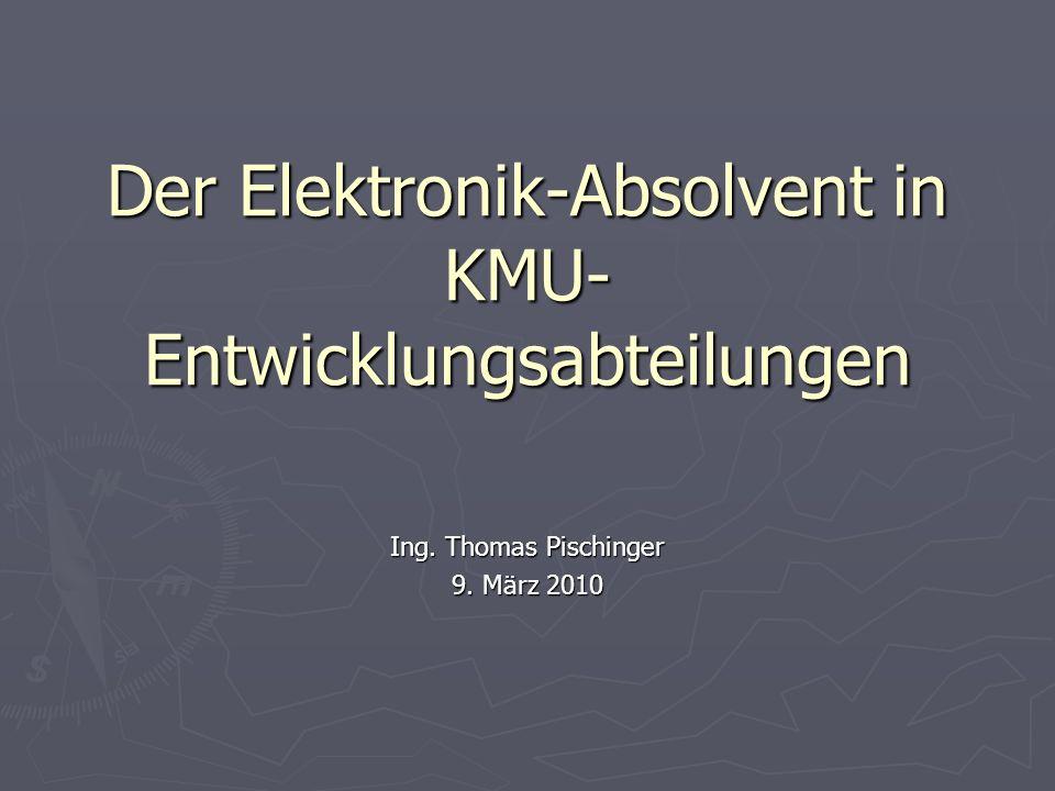 Der Elektronik-Absolvent in KMU- Entwicklungsabteilungen Ing. Thomas Pischinger 9. März 2010