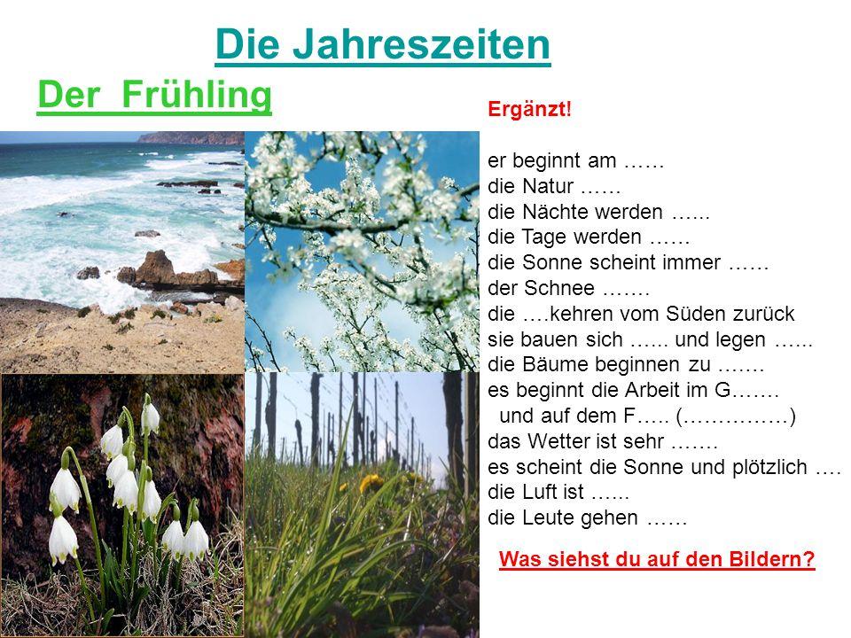 Die Jahreszeiten Der Frühling Ergänzt! er beginnt am …… die Natur …… die Nächte werden …... die Tage werden …… die Sonne scheint immer …… der Schnee …