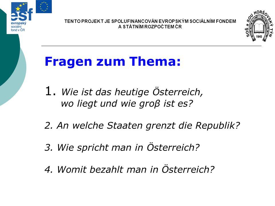 TENTO PROJEKT JE SPOLUFINANCOVÁN EVROPSKÝM SOCIÁLNÍM FONDEM A STÁTNÍM ROZPOČTEM ČR Fragen zum Thema: 1. Wie ist das heutige Österreich, wo liegt und w