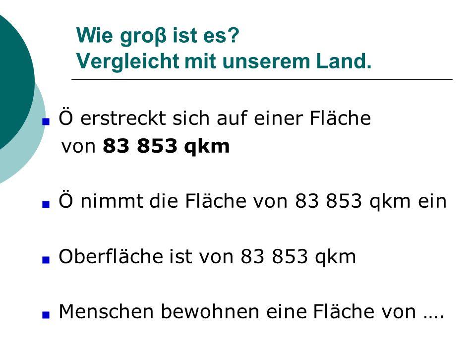 Wie groβ ist es? Vergleicht mit unserem Land. Ö erstreckt sich auf einer Fläche von 83 853 qkm Ö nimmt die Fläche von 83 853 qkm ein Oberfläche ist vo