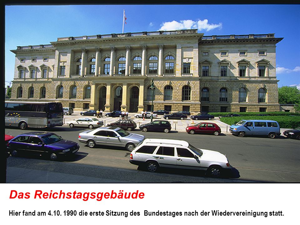 Das Reichstagsgebäude Hier fand am 4.10. 1990 die erste Sitzung des Bundestages nach der Wiedervereinigung statt.